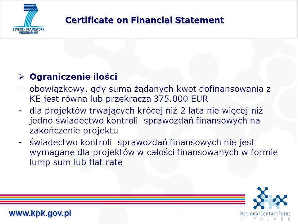 www.kpk.gov.pl Certificate on the methodology (1) Potwierdzenie metodologii kalkulacji kosztów osobowych i kosztów pośrednich Dla instytucji, które zgłoszą do KE chęć przedstawienia Certificate on the methodology i KE wyrazi na to zgodę Możliwość skierowana głównie do instytucji, które realizują dużą ilość projektów w 7.PR (szczegóły określone zostaną w Financial Guidelines) Ważny na cały czas trwania FP7 KORZYŚCI DLA INSTYTUCJI Zniesienie konieczności przedstawiania okresowych Certificate on Financial Statements w sytuacji, kiedy jednostka jest zobowiązana do tego wg ogólnych zasad
