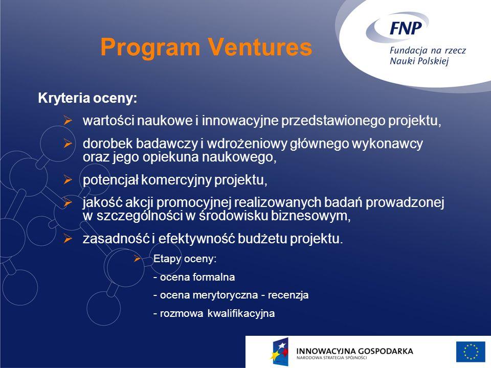 11 Program Ventures Kryteria oceny: wartości naukowe i innowacyjne przedstawionego projektu, dorobek badawczy i wdrożeniowy głównego wykonawcy oraz jego opiekuna naukowego, potencjał komercyjny projektu, jakość akcji promocyjnej realizowanych badań prowadzonej w szczególności w środowisku biznesowym, zasadność i efektywność budżetu projektu.