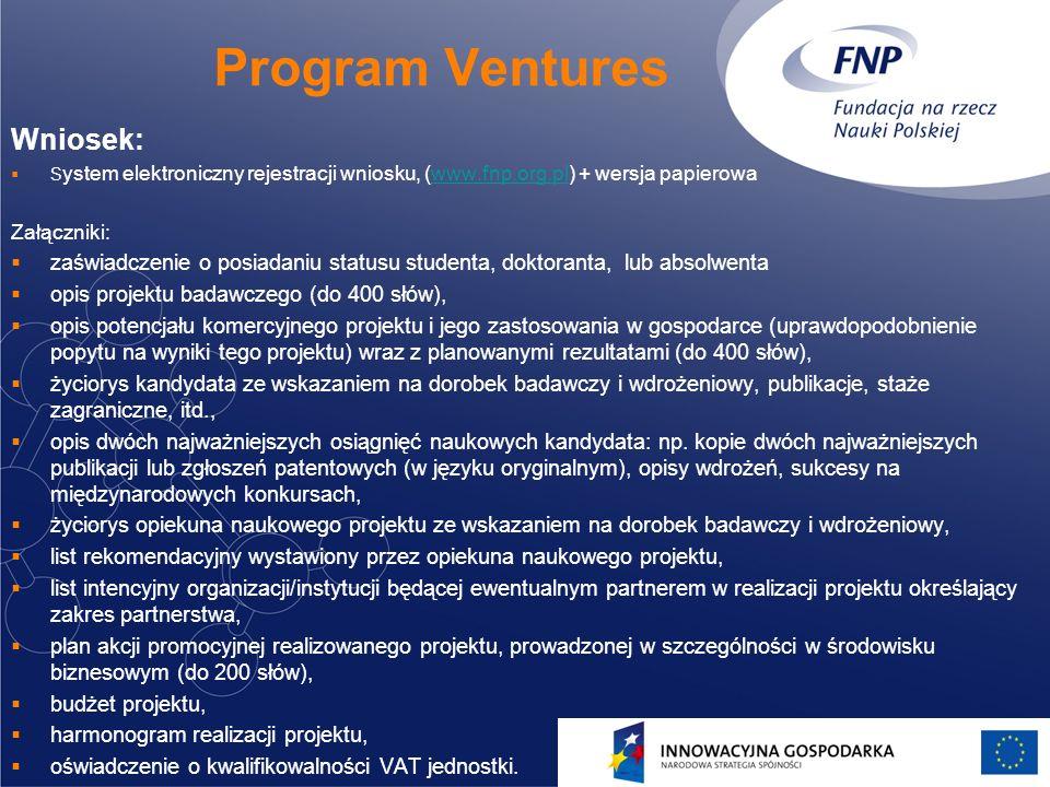 12 Program Ventures Wniosek: S ystem elektroniczny rejestracji wniosku, (www.fnp.org.pl) + wersja papierowawww.fnp.org.pl Załączniki: zaświadczenie o posiadaniu statusu studenta, doktoranta, lub absolwenta opis projektu badawczego (do 400 słów), opis potencjału komercyjnego projektu i jego zastosowania w gospodarce (uprawdopodobnienie popytu na wyniki tego projektu) wraz z planowanymi rezultatami (do 400 słów), życiorys kandydata ze wskazaniem na dorobek badawczy i wdrożeniowy, publikacje, staże zagraniczne, itd., opis dwóch najważniejszych osiągnięć naukowych kandydata: np.