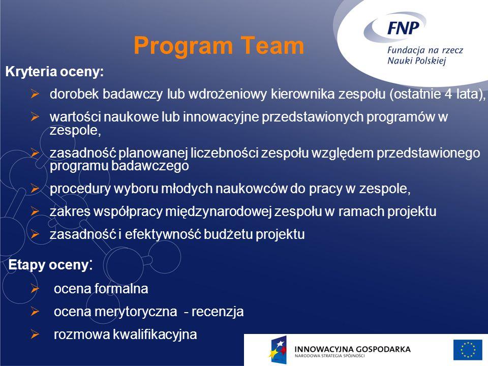13 Program Team Kryteria oceny: dorobek badawczy lub wdrożeniowy kierownika zespołu (ostatnie 4 lata), wartości naukowe lub innowacyjne przedstawionych programów w zespole, zasadność planowanej liczebności zespołu względem przedstawionego programu badawczego procedury wyboru młodych naukowców do pracy w zespole, zakres współpracy międzynarodowej zespołu w ramach projektu zasadność i efektywność budżetu projektu Etapy oceny : ocena formalna ocena merytoryczna - recenzja rozmowa kwalifikacyjna