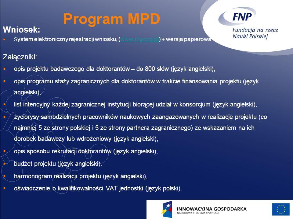 15 Program MPD Wniosek: S ystem elektroniczny rejestracji wniosku, (www.fnp.org.pl) + wersja papierowawww.fnp.org.pl Załączniki: opis projektu badawczego dla doktorantów – do 800 słów (język angielski), opis programu staży zagranicznych dla doktorantów w trakcie finansowania projektu (język angielski), list intencyjny każdej zagranicznej instytucji biorącej udział w konsorcjum (język angielski), życiorysy samodzielnych pracowników naukowych zaangażowanych w realizację projektu (co najmniej 5 ze strony polskiej i 5 ze strony partnera zagranicznego) ze wskazaniem na ich dorobek badawczy lub wdrożeniowy (język angielski), opis sposobu rekrutacji doktorantów (język angielski), budżet projektu (język angielski), harmonogram realizacji projektu (język angielski), oświadczenie o kwalifikowalności VAT jednostki (język polski).