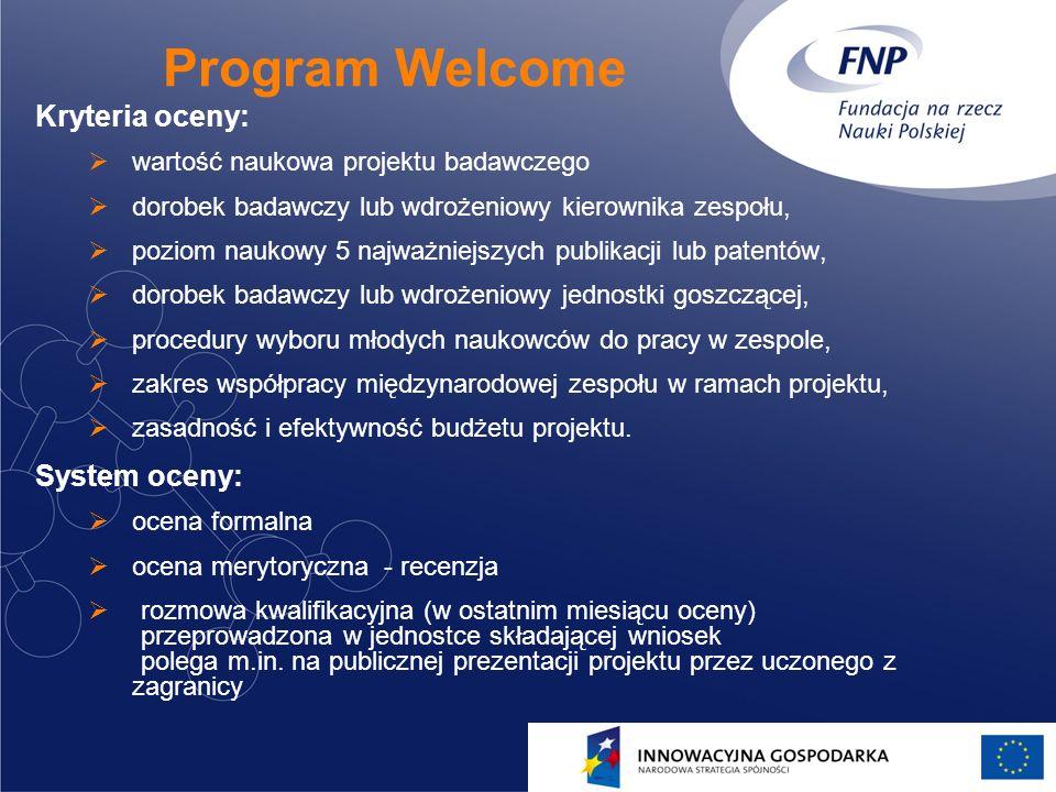 16 Program Welcome Kryteria oceny: wartość naukowa projektu badawczego dorobek badawczy lub wdrożeniowy kierownika zespołu, poziom naukowy 5 najważnie