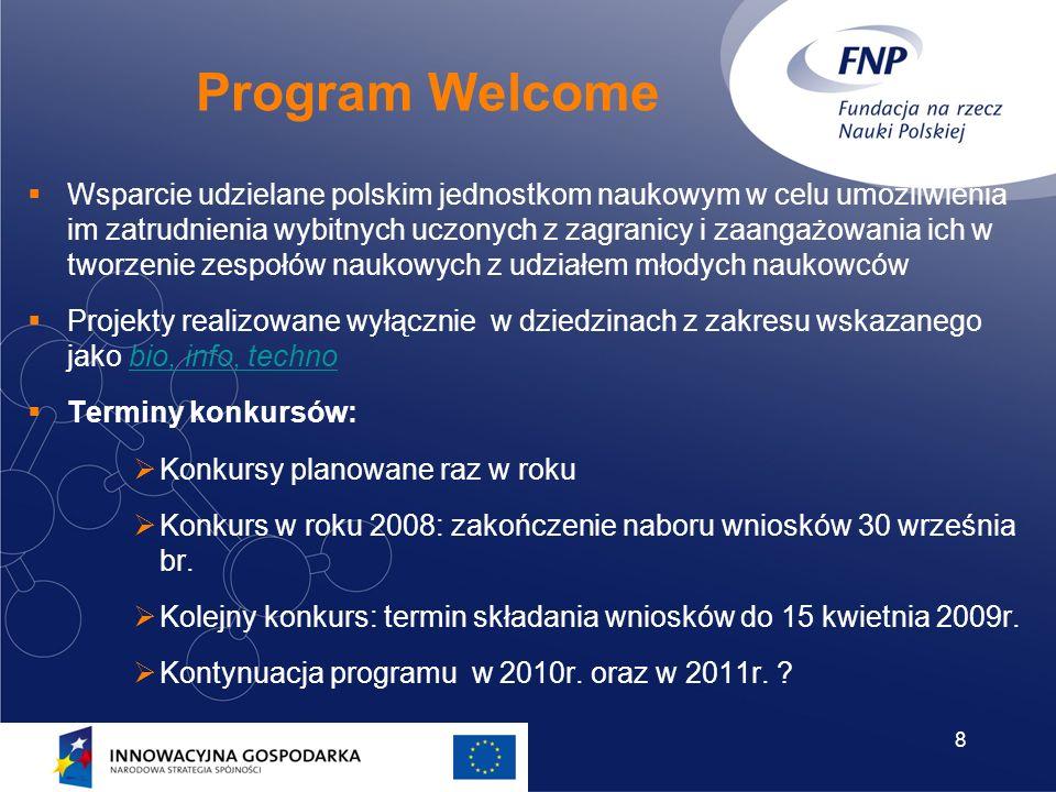 8 Program Welcome Wsparcie udzielane polskim jednostkom naukowym w celu umożliwienia im zatrudnienia wybitnych uczonych z zagranicy i zaangażowania ich w tworzenie zespołów naukowych z udziałem młodych naukowców Projekty realizowane wyłącznie w dziedzinach z zakresu wskazanego jako bio, info, technobio, info, techno Terminy konkursów: Konkursy planowane raz w roku Konkurs w roku 2008: zakończenie naboru wniosków 30 września br.