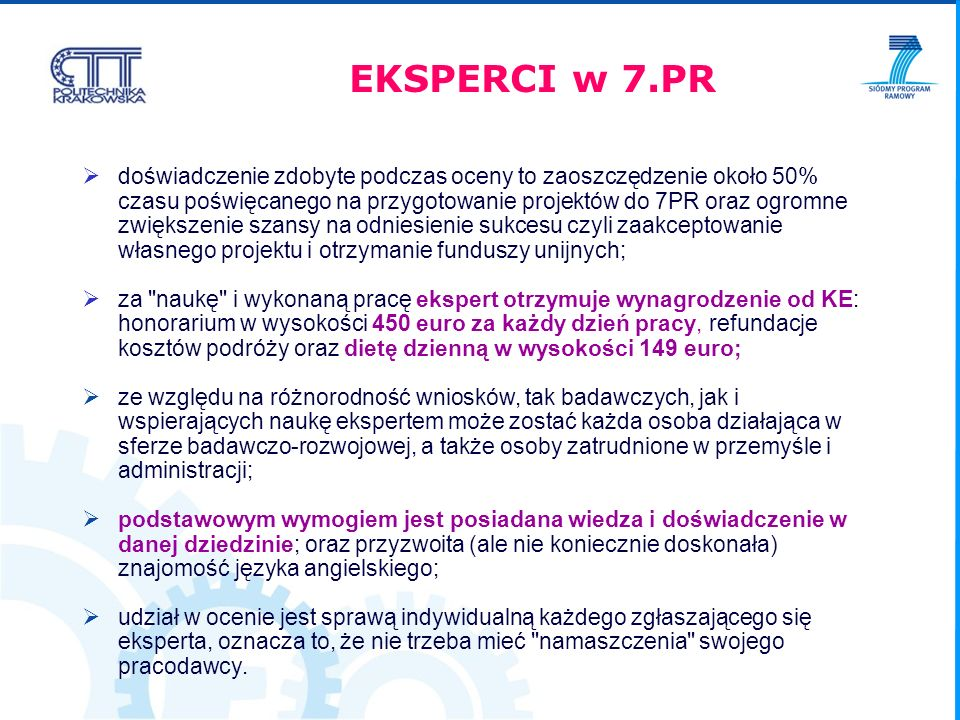 doświadczenie zdobyte podczas oceny to zaoszczędzenie około 50% czasu poświęcanego na przygotowanie projektów do 7PR oraz ogromne zwiększenie szansy na odniesienie sukcesu czyli zaakceptowanie własnego projektu i otrzymanie funduszy unijnych; za naukę i wykonaną pracę ekspert otrzymuje wynagrodzenie od KE: honorarium w wysokości 450 euro za każdy dzień pracy, refundacje kosztów podróży oraz dietę dzienną w wysokości 149 euro; ze względu na różnorodność wniosków, tak badawczych, jak i wspierających naukę ekspertem może zostać każda osoba działająca w sferze badawczo-rozwojowej, a także osoby zatrudnione w przemyśle i administracji; podstawowym wymogiem jest posiadana wiedza i doświadczenie w danej dziedzinie; oraz przyzwoita (ale nie koniecznie doskonała) znajomość języka angielskiego; udział w ocenie jest sprawą indywidualną każdego zgłaszającego się eksperta, oznacza to, że nie trzeba mieć namaszczenia swojego pracodawcy.