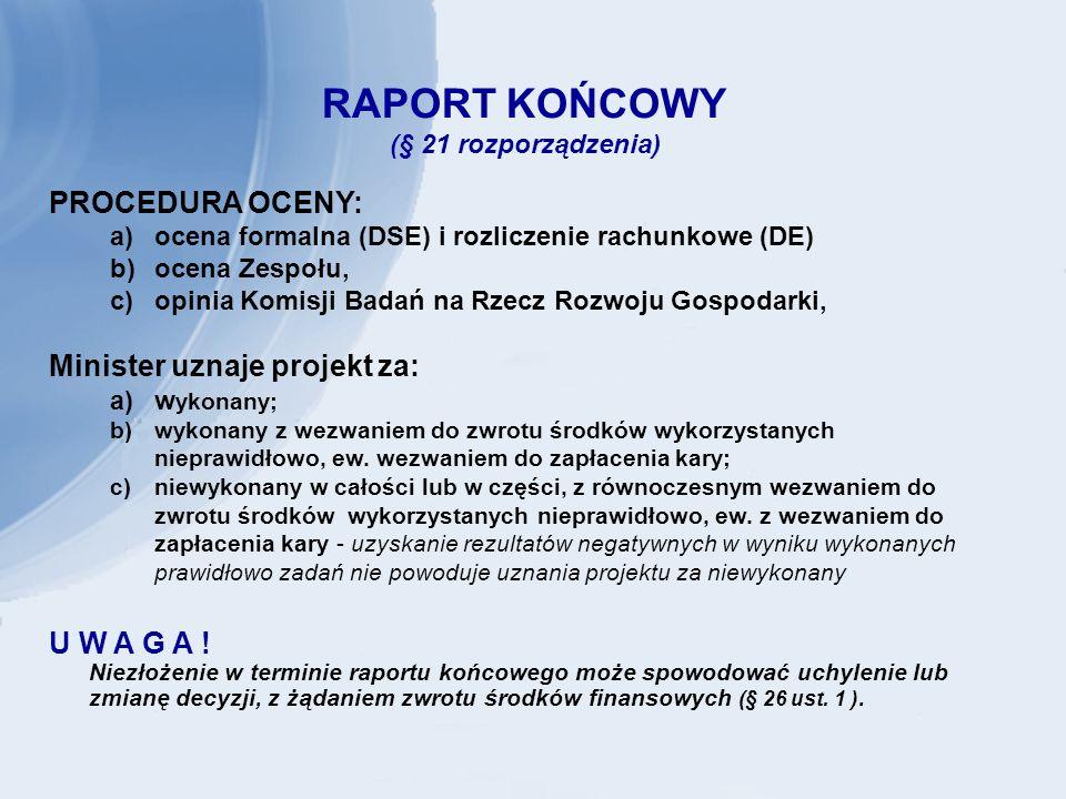 RAPORT KOŃCOWY (§ 21 rozporządzenia) PROCEDURA OCENY: a)ocena formalna (DSE) i rozliczenie rachunkowe (DE) b)ocena Zespołu, c)opinia Komisji Badań na Rzecz Rozwoju Gospodarki, Minister uznaje projekt za: a)w ykonany; b)wykonany z wezwaniem do zwrotu środków wykorzystanych nieprawidłowo, ew.