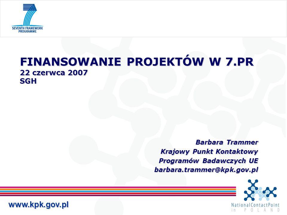 www.kpk.gov.pl FINANSOWANIE PROJEKTÓW W 7.PR 22 czerwca 2007 SGH Barbara Trammer Barbara Trammer Krajowy Punkt Kontaktowy Programów Badawczych UE barbara.trammer@kpk.gov.pl