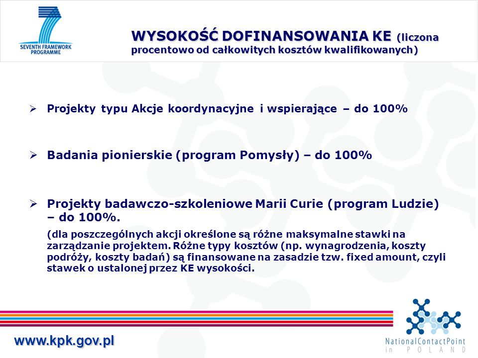 www.kpk.gov.pl WYSOKOŚĆ DOFINANSOWANIA KE (liczona procentowo od całkowitych kosztów kwalifikowanych) Projekty typu Akcje koordynacyjne i wspierające – do 100% Badania pionierskie (program Pomysły) – do 100% Projekty badawczo-szkoleniowe Marii Curie (program Ludzie) – do 100%.