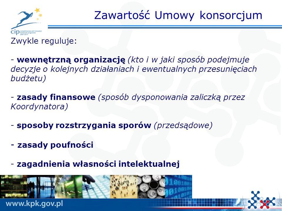 Zawartość Umowy konsorcjum Zwykle reguluje: - wewnętrzną organizację (kto i w jaki sposób podejmuje decyzje o kolejnych działaniach i ewentualnych przesunięciach budżetu) - zasady finansowe (sposób dysponowania zaliczką przez Koordynatora) - sposoby rozstrzygania sporów (przedsądowe) - zasady poufności - zagadnienia własności intelektualnej