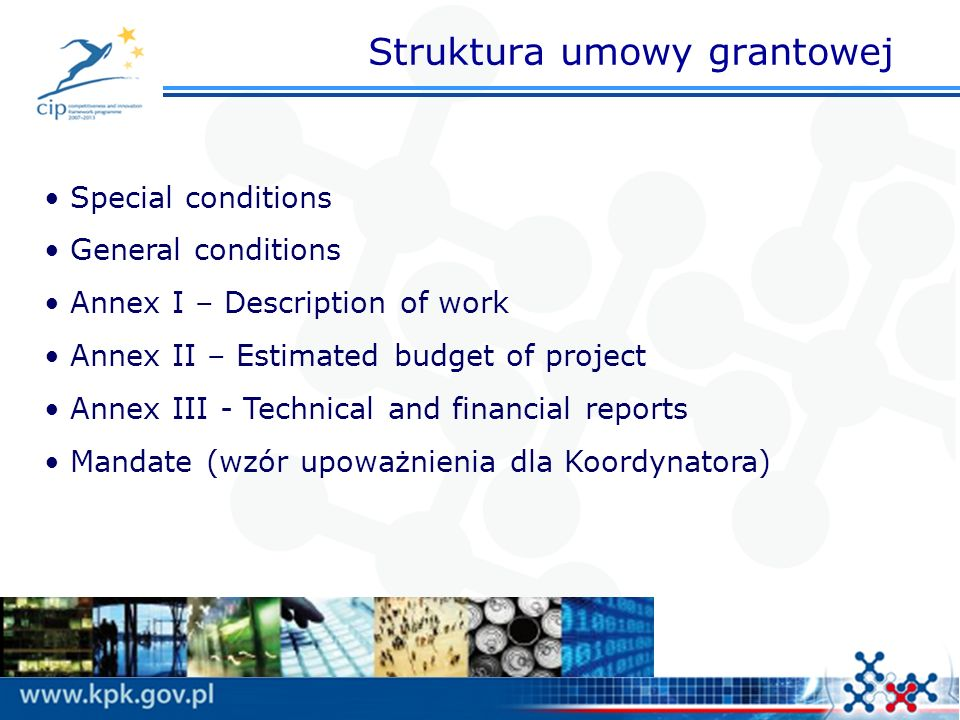 Struktura umowy grantowej Special conditions General conditions Annex I – Description of work Annex II – Estimated budget of project Annex III - Technical and financial reports Mandate (wzór upoważnienia dla Koordynatora)
