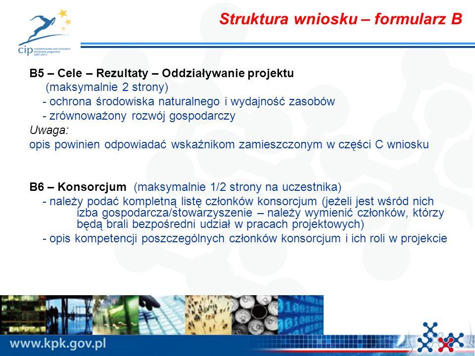 Struktura wniosku – formularz B B5 – Cele – Rezultaty – Oddziaływanie projektu (maksymalnie 2 strony) - ochrona środowiska naturalnego i wydajność zasobów - zrównoważony rozwój gospodarczy Uwaga: opis powinien odpowiadać wskaźnikom zamieszczonym w części C wniosku B6 – Konsorcjum (maksymalnie 1/2 strony na uczestnika) - należy podać kompletną listę członków konsorcjum (jeżeli jest wśród nich izba gospodarcza/stowarzyszenie – należy wymienić członków, którzy będą brali bezpośredni udział w pracach projektowych) - opis kompetencji poszczególnych członków konsorcjum i ich roli w projekcie