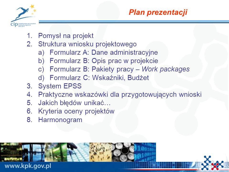 Plan prezentacji 1.Pomysł na projekt 2.Struktura wniosku projektowego a)Formularz A: Dane administracyjne b)Formularz B: Opis prac w projekcie c)Formularz B: Pakiety pracy – Work packages d)Formularz C: Wskaźniki, Budżet 3.System EPSS 4.Praktyczne wskazówki dla przygotowujących wnioski 5.Jakich błędów unikać… 6.Kryteria oceny projektów 8.Harmonogram