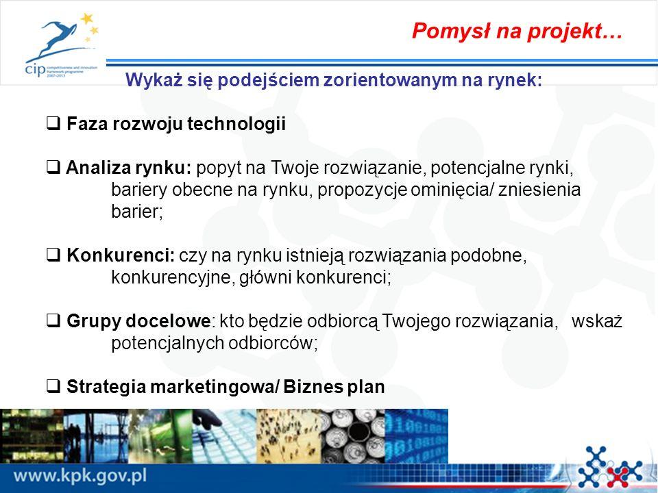 Pomysł na projekt… Wykaż się podejściem zorientowanym na rynek: Faza rozwoju technologii Analiza rynku: popyt na Twoje rozwiązanie, potencjalne rynki,