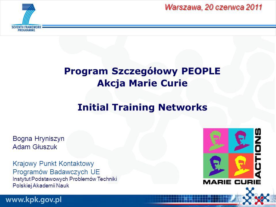 Program Szczegółowy PEOPLE Akcja Marie Curie Initial Training Networks Warszawa, 20 czerwca 2011 Bogna Hryniszyn Adam Głuszuk Krajowy Punkt Kontaktowy
