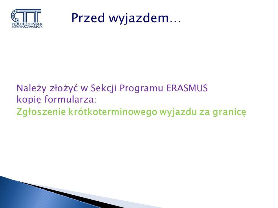 Należy złożyć w Sekcji Programu ERASMUS kopię formularza: Zgłoszenie krótkoterminowego wyjazdu za granicę Przed wyjazdem…
