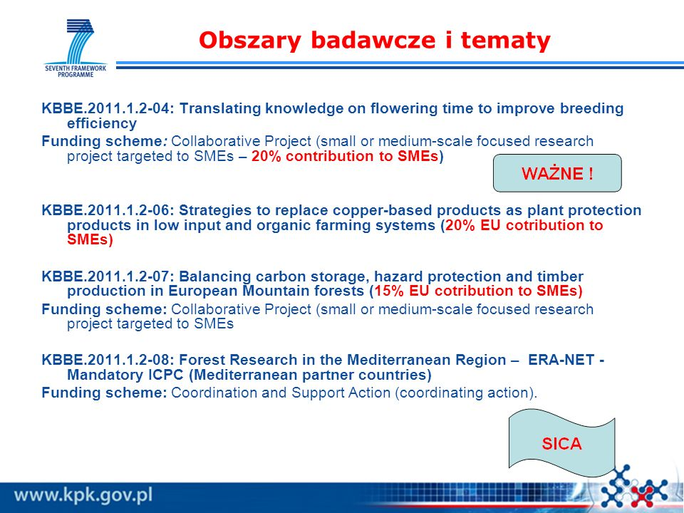 Obszary badawcze i tematy KBBE.2011.1.2-04: Translating knowledge on flowering time to improve breeding efficiency Funding scheme: Collaborative Project (small or medium-scale focused research project targeted to SMEs – 20% contribution to SMEs) KBBE.2011.1.2-06: Strategies to replace copper-based products as plant protection products in low input and organic farming systems (20% EU cotribution to SMEs) KBBE.2011.1.2-07: Balancing carbon storage, hazard protection and timber production in European Mountain forests (15% EU cotribution to SMEs) Funding scheme: Collaborative Project (small or medium-scale focused research project targeted to SMEs KBBE.2011.1.2-08: Forest Research in the Mediterranean Region – ERA-NET - Mandatory ICPC (Mediterranean partner countries) Funding scheme: Coordination and Support Action (coordinating action).
