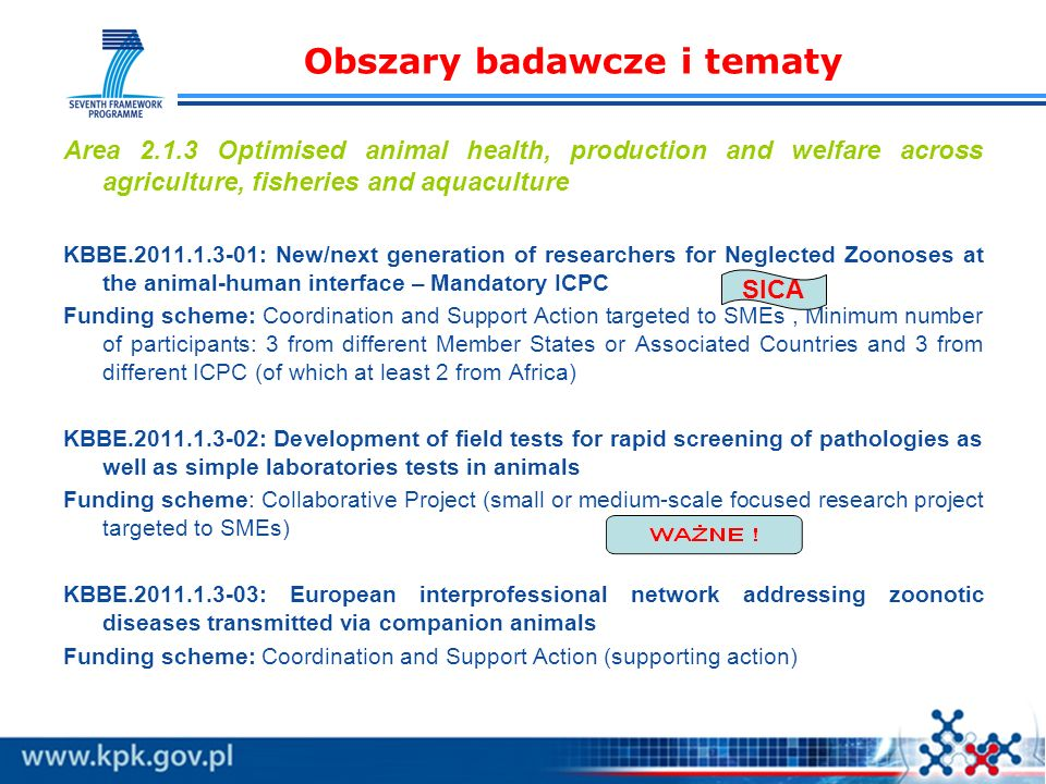 Obszary badawcze i tematy Area 2.1.3 Optimised animal health, production and welfare across agriculture, fisheries and aquaculture KBBE.2011.1.3-01: New/next generation of researchers for Neglected Zoonoses at the animal-human interface – Mandatory ICPC Funding scheme: Coordination and Support Action targeted to SMEs, Minimum number of participants: 3 from different Member States or Associated Countries and 3 from different ICPC (of which at least 2 from Africa) KBBE.2011.1.3-02: Development of field tests for rapid screening of pathologies as well as simple laboratories tests in animals Funding scheme: Collaborative Project (small or medium-scale focused research project targeted to SMEs) KBBE.2011.1.3-03: European interprofessional network addressing zoonotic diseases transmitted via companion animals Funding scheme: Coordination and Support Action (supporting action) SICA