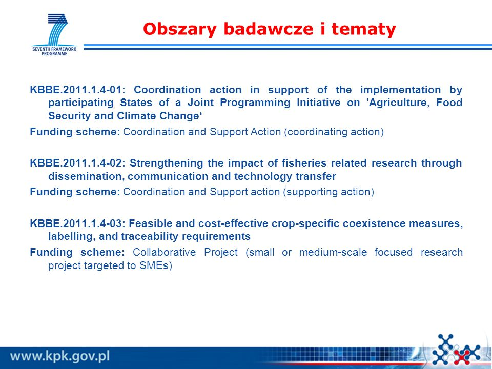 Obszary badawcze i tematy KBBE.2011.1.4-01: Coordination action in support of the implementation by participating States of a Joint Programming Initiative on Agriculture, Food Security and Climate Change Funding scheme: Coordination and Support Action (coordinating action) KBBE.2011.1.4-02: Strengthening the impact of fisheries related research through dissemination, communication and technology transfer Funding scheme: Coordination and Support action (supporting action) KBBE.2011.1.4-03: Feasible and cost-effective crop-specific coexistence measures, labelling, and traceability requirements Funding scheme: Collaborative Project (small or medium-scale focused research project targeted to SMEs)