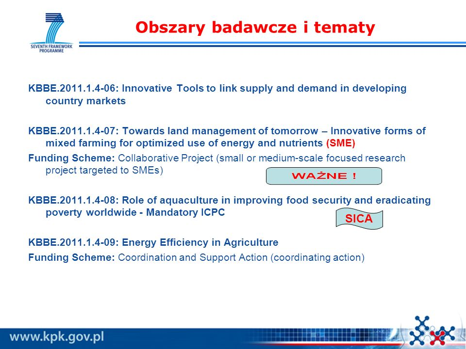Obszary badawcze i tematy KBBE.2011.1.4-06: Innovative Tools to link supply and demand in developing country markets KBBE.2011.1.4-07: Towards land management of tomorrow – Innovative forms of mixed farming for optimized use of energy and nutrients (SME) Funding Scheme: Collaborative Project (small or medium-scale focused research project targeted to SMEs) KBBE.2011.1.4-08: Role of aquaculture in improving food security and eradicating poverty worldwide - Mandatory ICPC KBBE.2011.1.4-09: Energy Efficiency in Agriculture Funding Scheme: Coordination and Support Action (coordinating action) SICA