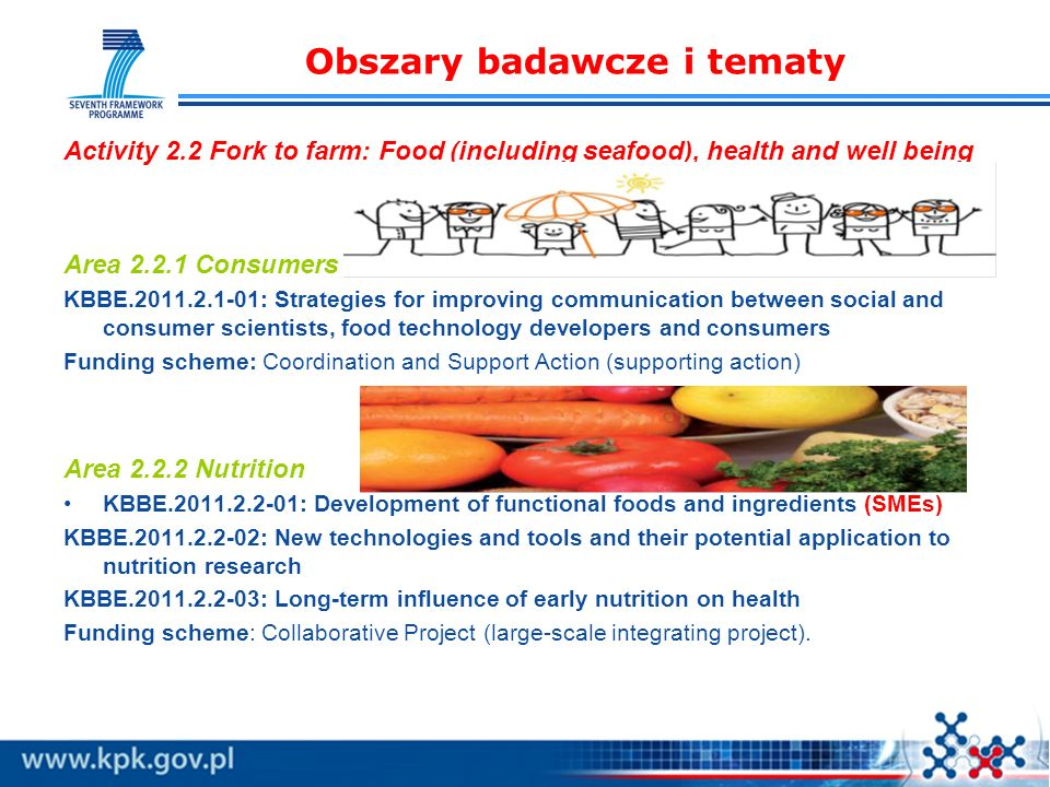 Obszary badawcze i tematy Activity 2.2 Fork to farm: Food (including seafood), health and well being Area 2.2.1 Consumers KBBE.2011.2.1-01: Strategies for improving communication between social and consumer scientists, food technology developers and consumers Funding scheme: Coordination and Support Action (supporting action) Area 2.2.2 Nutrition KBBE.2011.2.2-01: Development of functional foods and ingredients (SMEs) KBBE.2011.2.2-02: New technologies and tools and their potential application to nutrition research KBBE.2011.2.2-03: Long-term influence of early nutrition on health Funding scheme: Collaborative Project (large-scale integrating project).