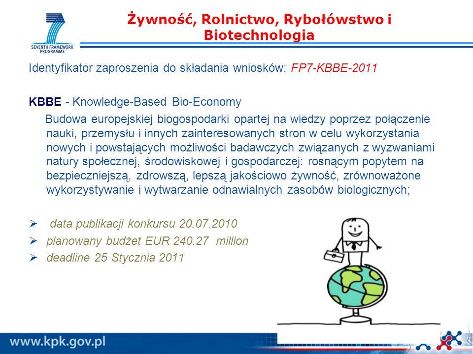 Żywność, Rolnictwo, Rybołówstwo i Biotechnologia Identyfikator zaproszenia do składania wniosków: FP7-KBBE-2011 KBBE - Knowledge-Based Bio-Economy Budowa europejskiej biogospodarki opartej na wiedzy poprzez połączenie nauki, przemysłu i innych zainteresowanych stron w celu wykorzystania nowych i powstających możliwości badawczych związanych z wyzwaniami natury społecznej, środowiskowej i gospodarczej: rosnącym popytem na bezpieczniejszą, zdrowszą, lepszą jakościowo żywność, zrównoważone wykorzystywanie i wytwarzanie odnawialnych zasobów biologicznych; data publikacji konkursu 20.07.2010 planowany budżet EUR 240.27 million deadline 25 Stycznia 2011