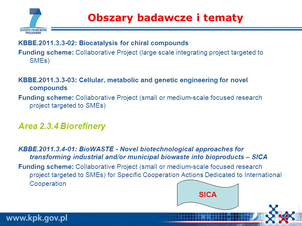 Obszary badawcze i tematy KBBE.2011.3.3-02: Biocatalysis for chiral compounds Funding scheme: Collaborative Project (large scale integrating project targeted to SMEs) KBBE.2011.3.3-03: Cellular, metabolic and genetic engineering for novel compounds Funding scheme: Collaborative Project (small or medium-scale focused research project targeted to SMEs) Area 2.3.4 Biorefinery KBBE.2011.3.4-01: BioWASTE - Novel biotechnological approaches for transforming industrial and/or municipal biowaste into bioproducts – SICA Funding scheme: Collaborative Project (small or medium-scale focused research project targeted to SMEs) for Specific Cooperation Actions Dedicated to International Cooperation SICA