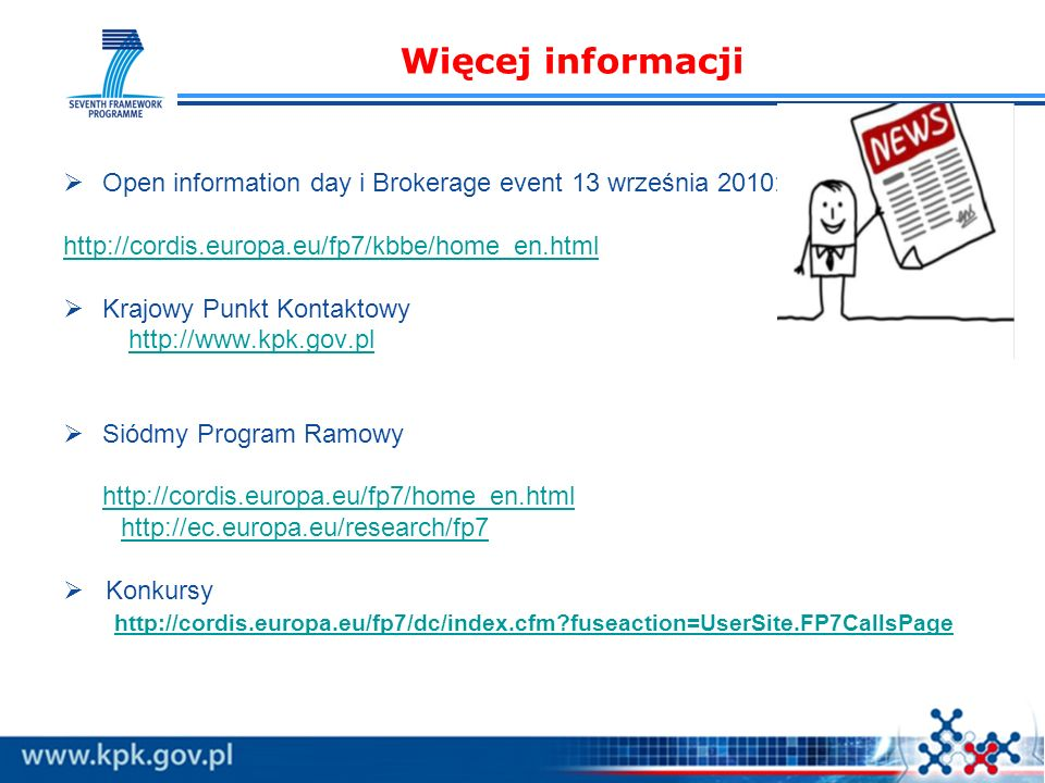Więcej informacji Open information day i Brokerage event 13 września 2010: http://cordis.europa.eu/fp7/kbbe/home_en.html Krajowy Punkt Kontaktowy http://www.kpk.gov.pl Siódmy Program Ramowy http://cordis.europa.eu/fp7/home_en.html http://ec.europa.eu/research/fp7 Konkursy http://cordis.europa.eu/fp7/dc/index.cfm fuseaction=UserSite.FP7CallsPage