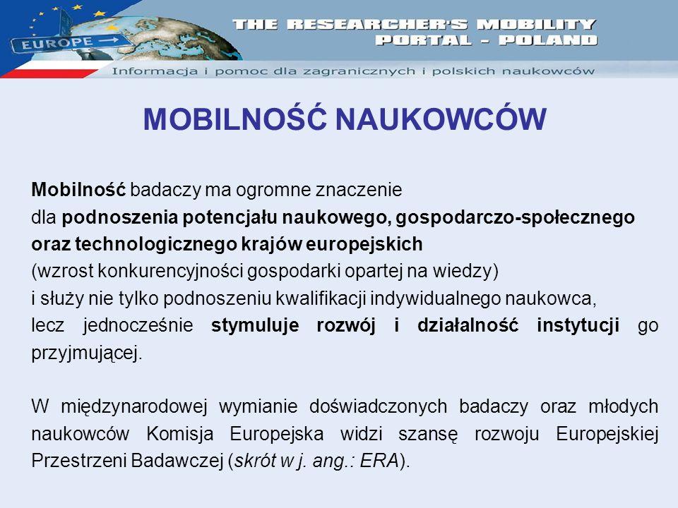 MOBILNOŚĆ NAUKOWCÓW Mobilność badaczy ma ogromne znaczenie dla podnoszenia potencjału naukowego, gospodarczo-społecznego oraz technologicznego krajów europejskich (wzrost konkurencyjności gospodarki opartej na wiedzy) i służy nie tylko podnoszeniu kwalifikacji indywidualnego naukowca, lecz jednocześnie stymuluje rozwój i działalność instytucji go przyjmującej.