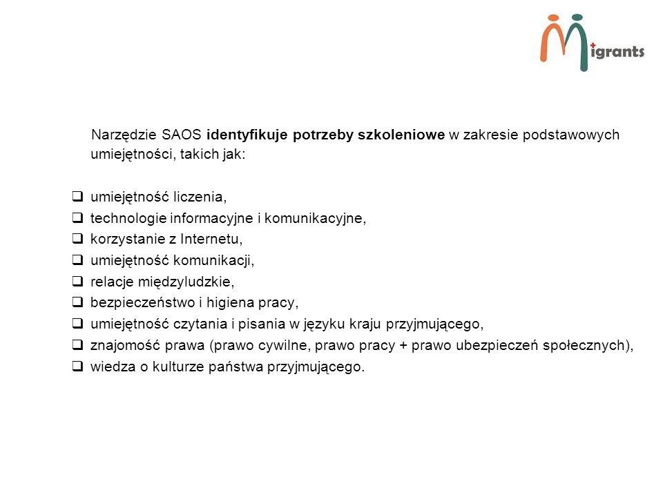 Narzędzie SAOS identyfikuje potrzeby szkoleniowe w zakresie podstawowych umiejętności, takich jak: umiejętność liczenia, technologie informacyjne i komunikacyjne, korzystanie z Internetu, umiejętność komunikacji, relacje międzyludzkie, bezpieczeństwo i higiena pracy, umiejętność czytania i pisania w języku kraju przyjmującego, znajomość prawa (prawo cywilne, prawo pracy + prawo ubezpieczeń społecznych), wiedza o kulturze państwa przyjmującego.