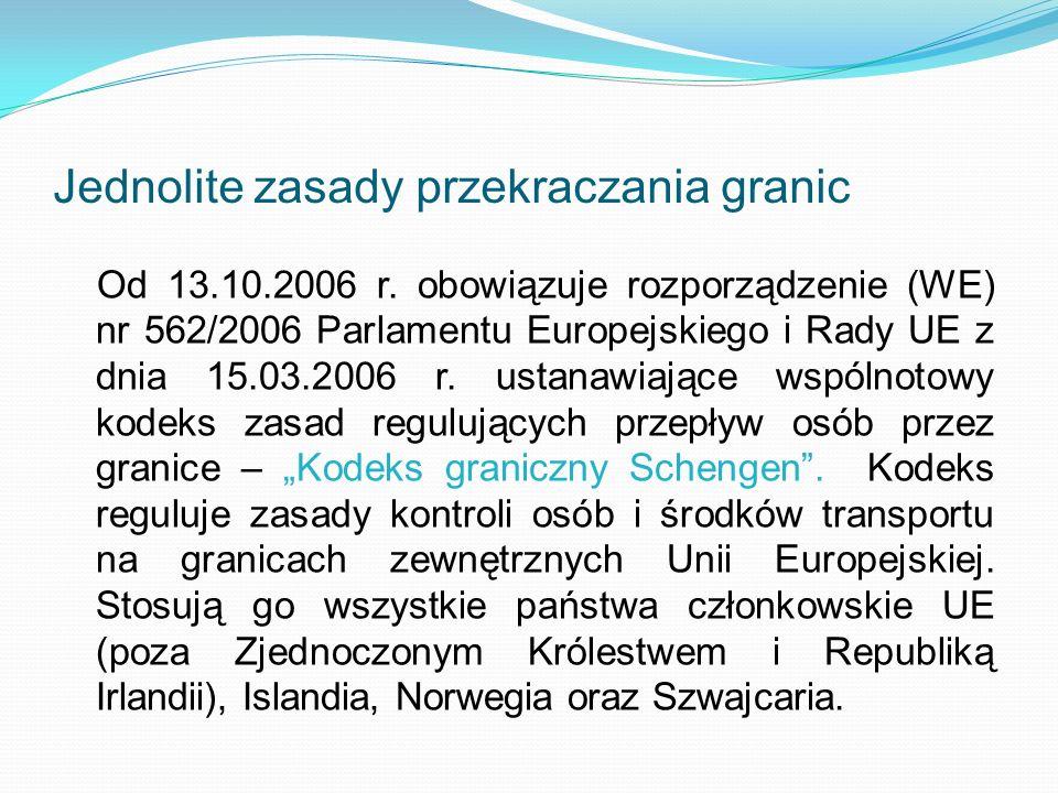 Jednolite zasady przekraczania granic Od 13.10.2006 r. obowiązuje rozporządzenie (WE) nr 562/2006 Parlamentu Europejskiego i Rady UE z dnia 15.03.2006