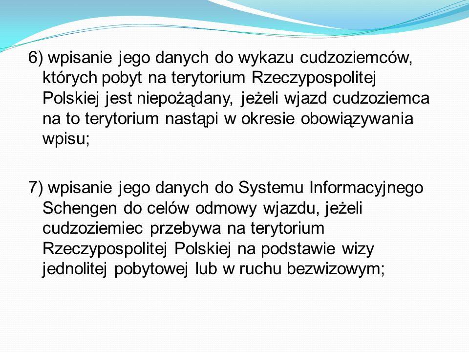 6) wpisanie jego danych do wykazu cudzoziemców, których pobyt na terytorium Rzeczypospolitej Polskiej jest niepożądany, jeżeli wjazd cudzoziemca na to