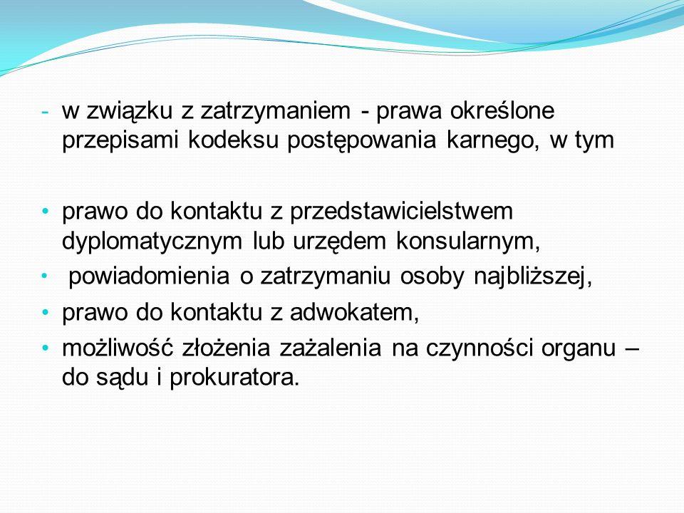 - w związku z zatrzymaniem - prawa określone przepisami kodeksu postępowania karnego, w tym prawo do kontaktu z przedstawicielstwem dyplomatycznym lub