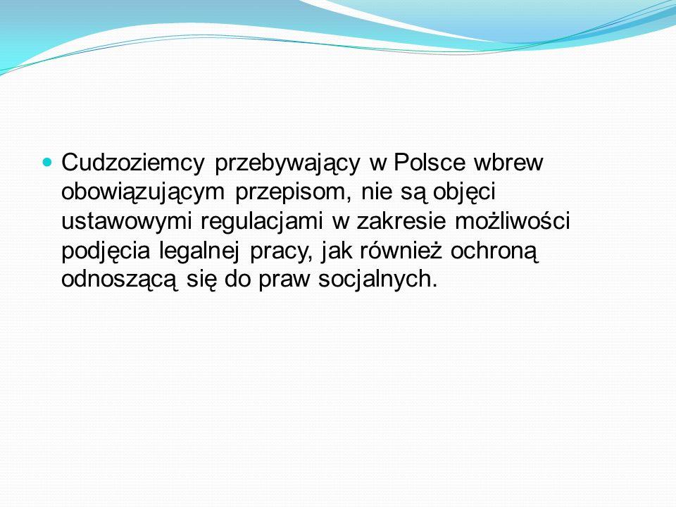 Cudzoziemcy przebywający w Polsce wbrew obowiązującym przepisom, nie są objęci ustawowymi regulacjami w zakresie możliwości podjęcia legalnej pracy, j