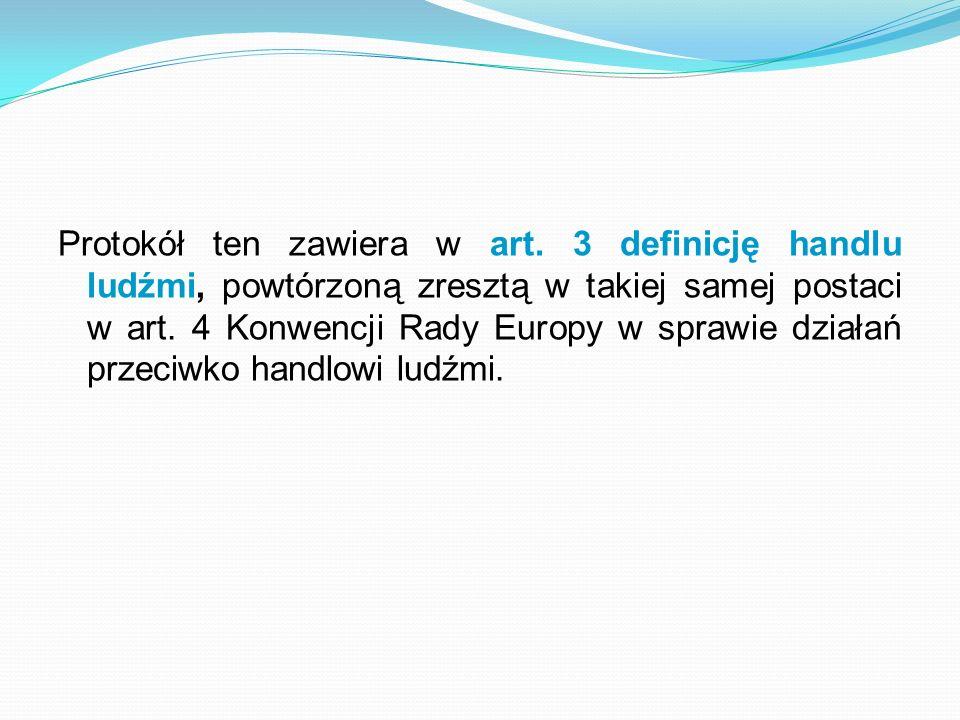 Protokół ten zawiera w art. 3 definicję handlu ludźmi, powtórzoną zresztą w takiej samej postaci w art. 4 Konwencji Rady Europy w sprawie działań prze