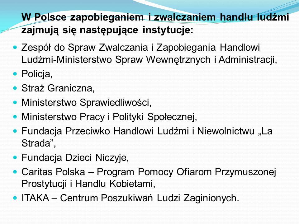 W Polsce zapobieganiem i zwalczaniem handlu ludźmi zajmują się następujące instytucje: Zespół do Spraw Zwalczania i Zapobiegania Handlowi Ludźmi-Minis