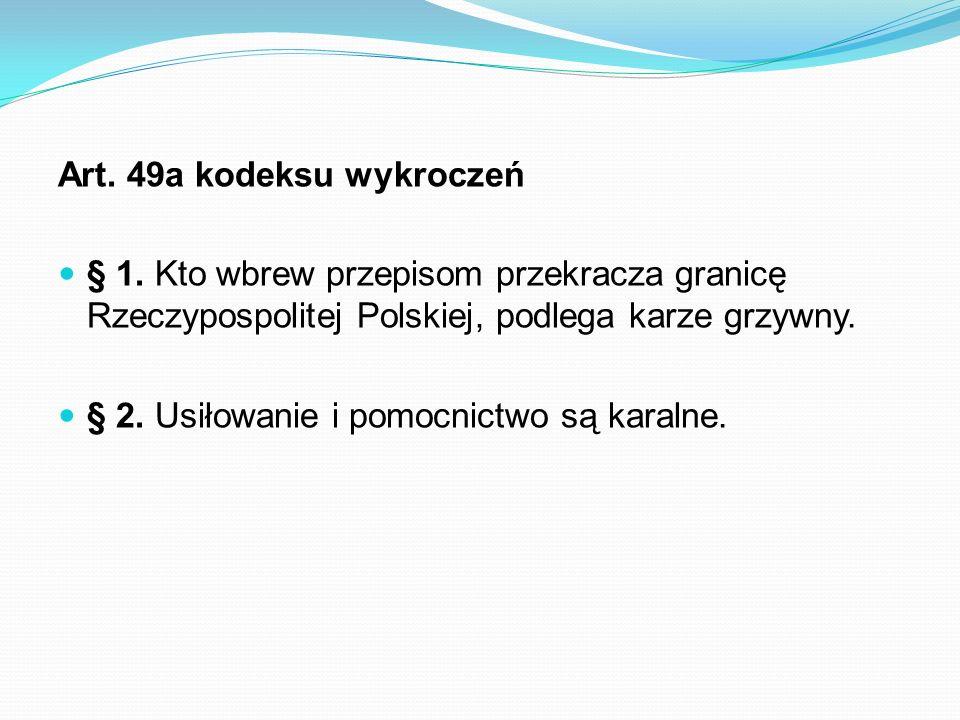 Art. 49a kodeksu wykroczeń § 1. Kto wbrew przepisom przekracza granicę Rzeczypospolitej Polskiej, podlega karze grzywny. § 2. Usiłowanie i pomocnictwo