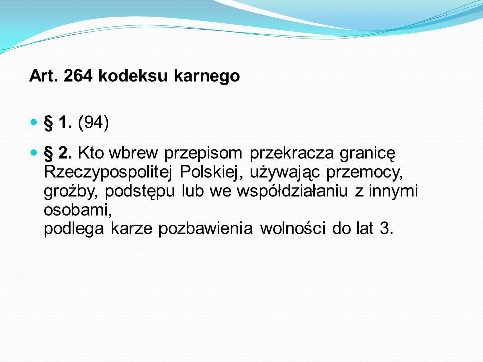 Art. 264 kodeksu karnego § 1. (94) § 2. Kto wbrew przepisom przekracza granicę Rzeczypospolitej Polskiej, używając przemocy, groźby, podstępu lub we w