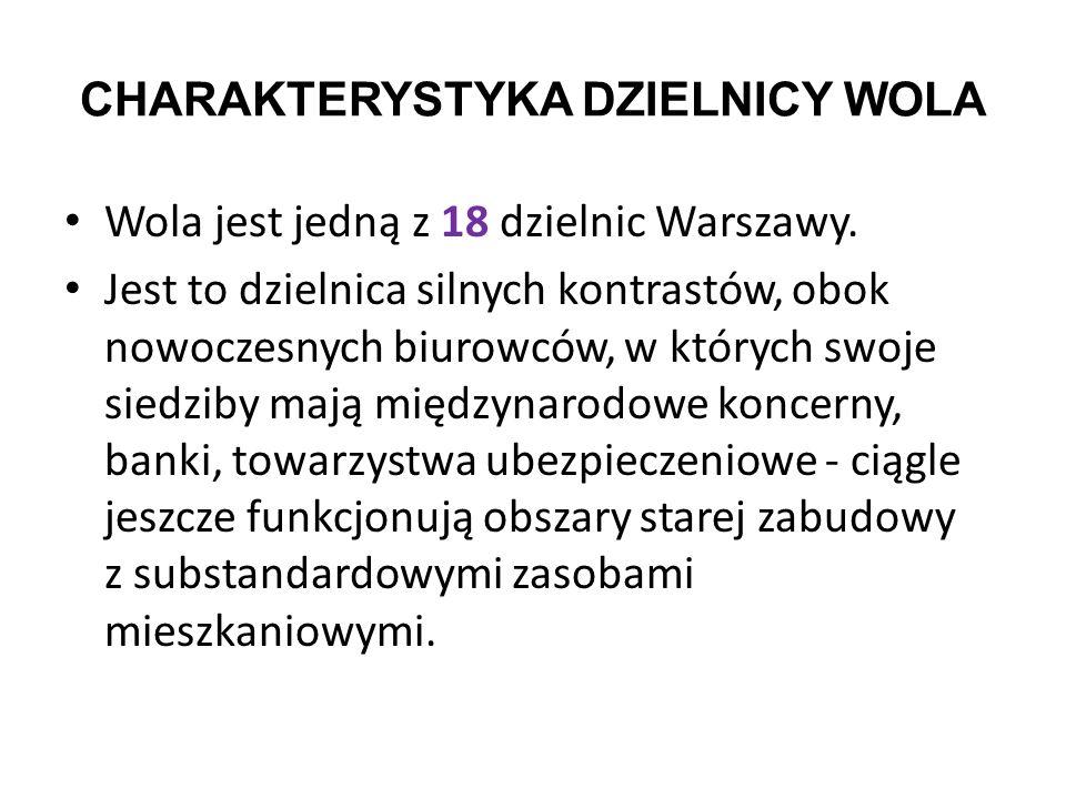 CHARAKTERYSTYKA DZIELNICY WOLA Wola jest jedną z 18 dzielnic Warszawy. Jest to dzielnica silnych kontrastów, obok nowoczesnych biurowców, w których sw
