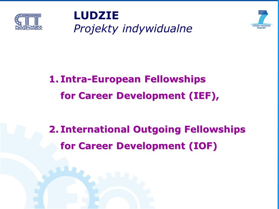 Marie Curie Intra-European Fellowships for Career Development (MC IEF) FP7-PEOPLE-IEF-2008 Budżet konkursu: 75 mln EUR LUDZIE Projekty europejskie http://cordis.europa.eu/fp7/find a call http://cordis.europa.eu/fp7/dc/index.cfm?fuseaction=usersite.FP7DetailsCallPage&CALL_ID=118 Workprogramme Guide for Applicants Electronic Proposal Submission System (EPSS) 19 sierpnia 2008 o godz.