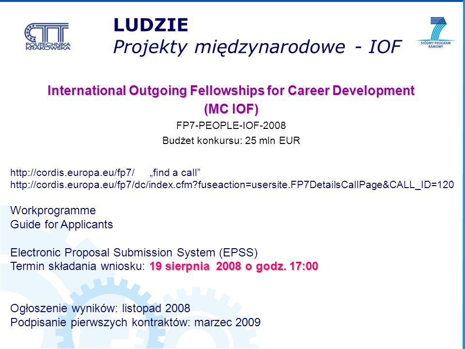 LUDZIE Projekty międzynarodowe - IOF International Outgoing Fellowships for Career Development (MC IOF) FP7-PEOPLE-IOF-2008 Budżet konkursu: 25 mln EUR http://cordis.europa.eu/fp7/find a call http://cordis.europa.eu/fp7/dc/index.cfm?fuseaction=usersite.FP7DetailsCallPage&CALL_ID=120 Workprogramme Guide for Applicants Electronic Proposal Submission System (EPSS) 19 sierpnia 2008 o godz.