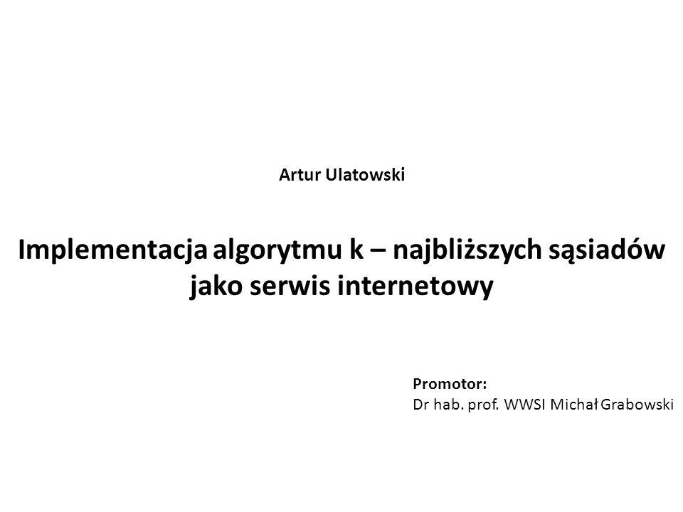 Implementacja algorytmu k – najbliższych sąsiadów jako serwis internetowy Promotor: Dr hab. prof. WWSI Michał Grabowski Artur Ulatowski
