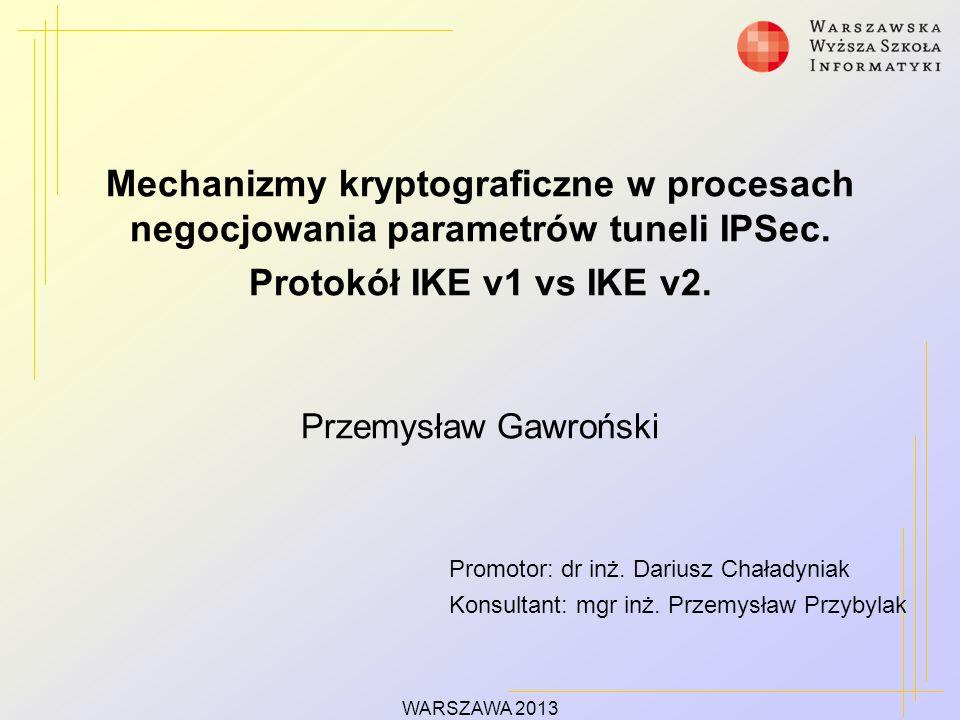 WARSZAWA 2013 Mechanizmy kryptograficzne w procesach negocjowania parametrów tuneli IPSec. Protokół IKE v1 vs IKE v2. Przemysław Gawroński Promotor: d