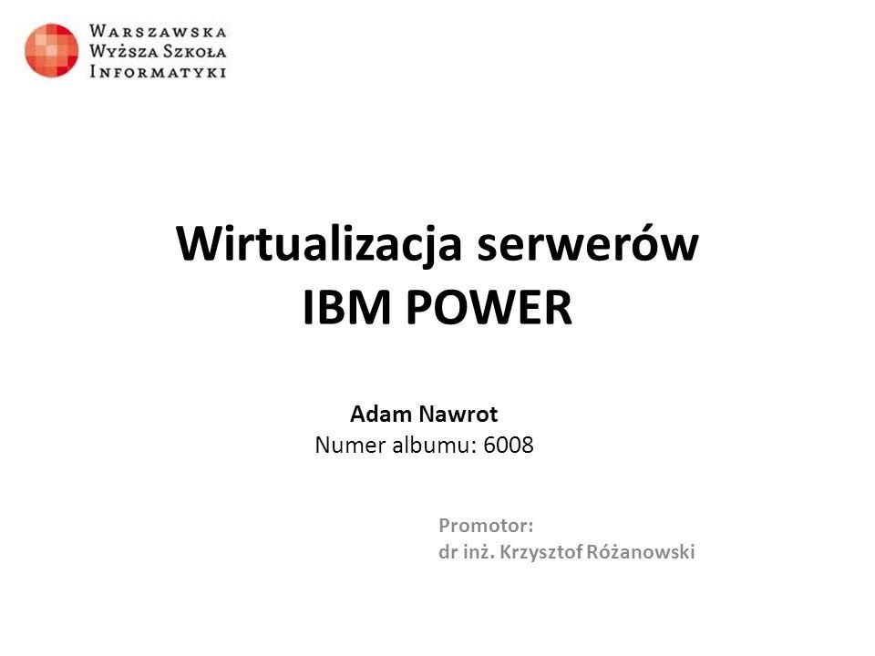 Wirtualizacja serwerów IBM POWER Adam Nawrot Numer albumu: 6008 Promotor: dr inż. Krzysztof Różanowski