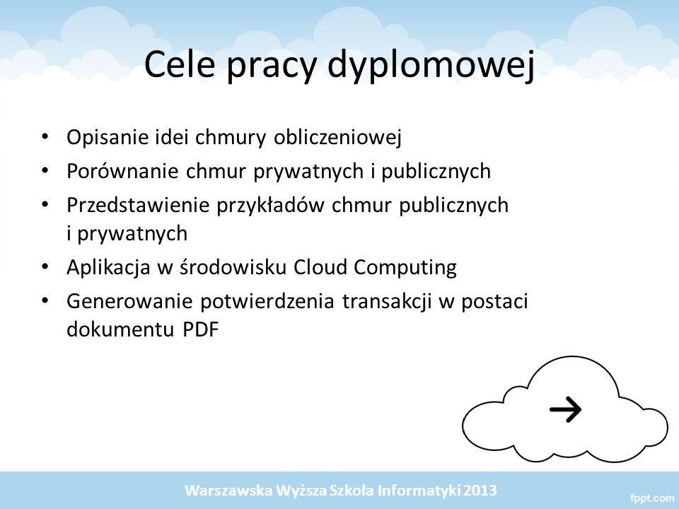 Cele pracy dyplomowej Opisanie idei chmury obliczeniowej Porównanie chmur prywatnych i publicznych Przedstawienie przykładów chmur publicznych i prywatnych Aplikacja w środowisku Cloud Computing Generowanie potwierdzenia transakcji w postaci dokumentu PDF Warszawska Wyższa Szkoła Informatyki 2013