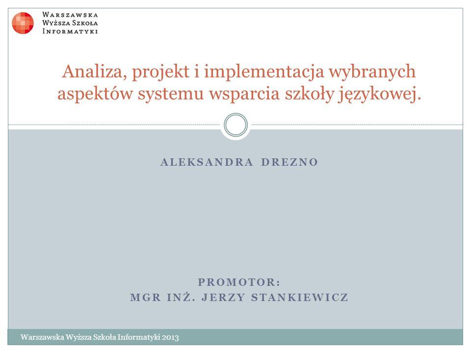 ALEKSANDRA DREZNO PROMOTOR: MGR INŻ. JERZY STANKIEWICZ Analiza, projekt i implementacja wybranych aspektów systemu wsparcia szkoły językowej. Warszaws