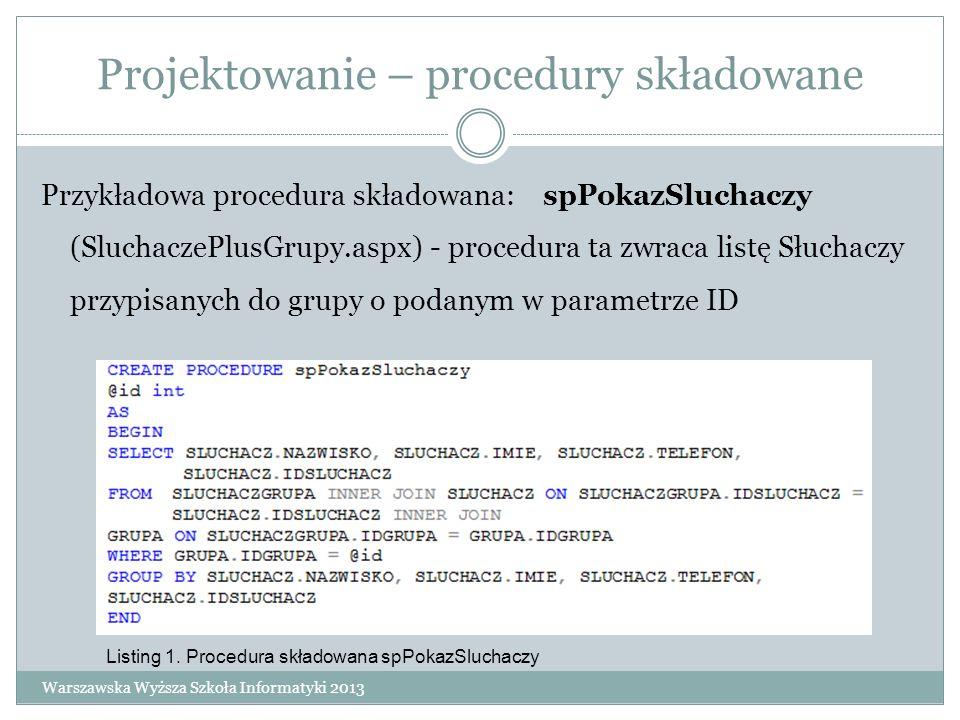 Projektowanie – procedury składowane Przykładowa procedura składowana: spPokazSluchaczy (SluchaczePlusGrupy.aspx) - procedura ta zwraca listę Słuchacz