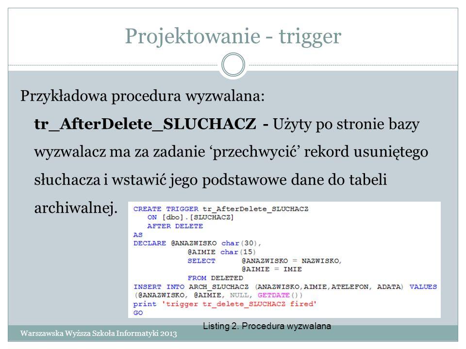 Projektowanie - trigger Przykładowa procedura wyzwalana: tr_AfterDelete_SLUCHACZ - Użyty po stronie bazy wyzwalacz ma za zadanie przechwycić rekord us