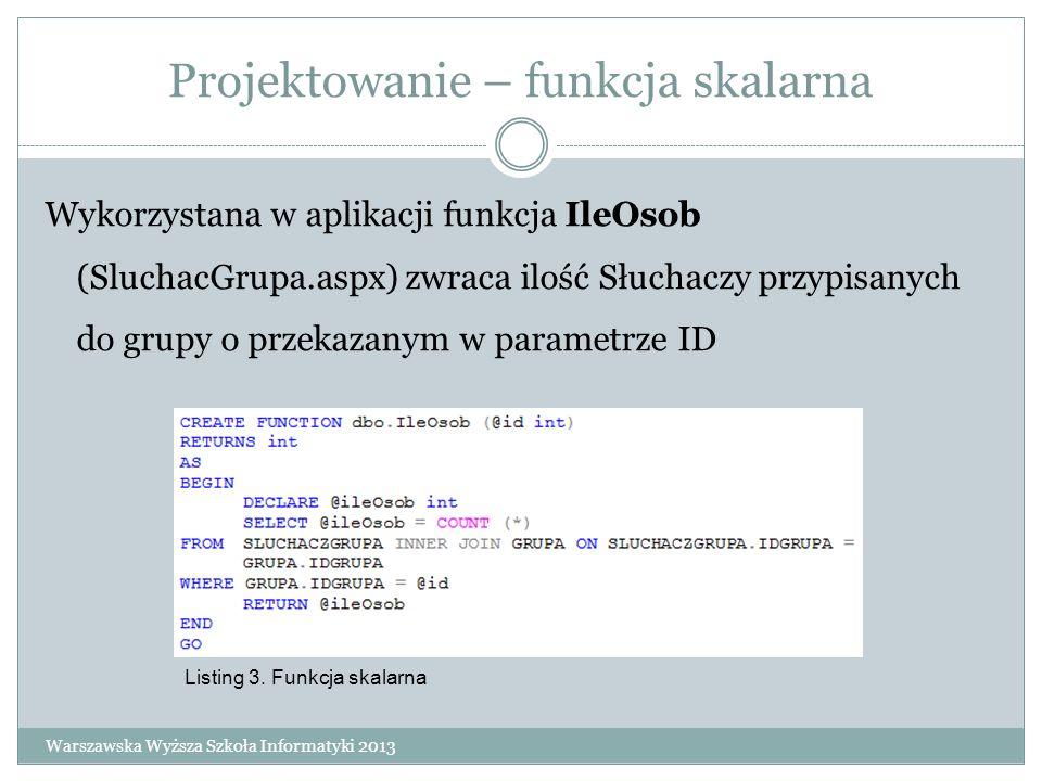 Projektowanie – funkcja skalarna Wykorzystana w aplikacji funkcja IleOsob (SluchacGrupa.aspx) zwraca ilość Słuchaczy przypisanych do grupy o przekazan