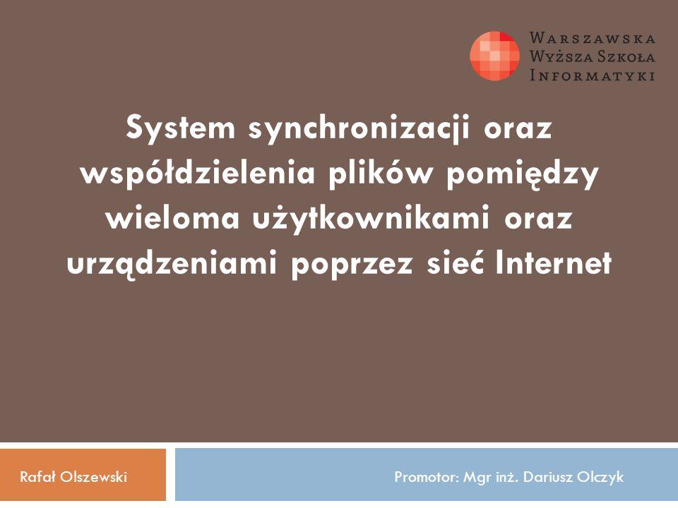 System synchronizacji oraz współdzielenia plików pomiędzy wieloma użytkownikami oraz urządzeniami poprzez sieć Internet Rafał OlszewskiPromotor: Mgr inż.