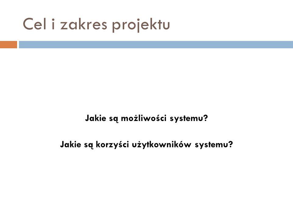 Cel i zakres projektu Jakie są możliwości systemu? Jakie są korzyści użytkowników systemu?