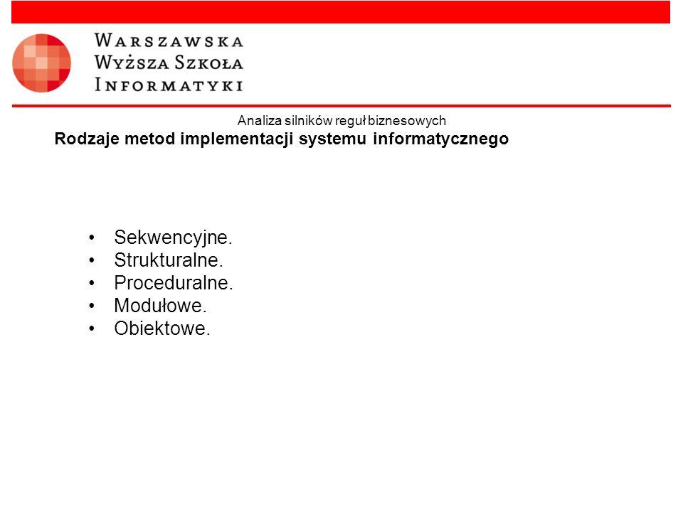 Rodzaje metod implementacji systemu informatycznego Sekwencyjne. Strukturalne. Proceduralne. Modułowe. Obiektowe. Analiza silników reguł biznesowych